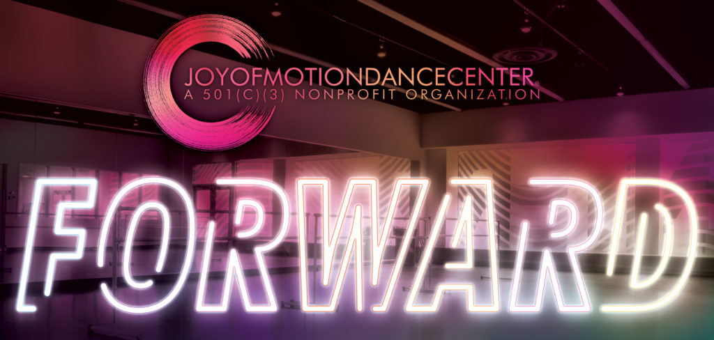 "Joy of Motion Dance Center • A 501(c)(3) Non-Profit Organization | The word ""Forward"" is written in neon tube lights. Neon splashes of color overlayed over an image of an empty dance studio. Depicting the Meyer Studio in Joy of Motion's H Street location."